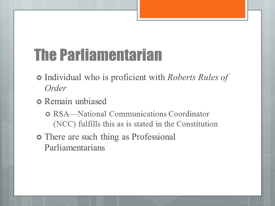 The Parliamentarian  Individual who is proficient with Roberts Rules of Order  Remain unbiased  RSA—National Communications Coordinator (NCC) fulfi