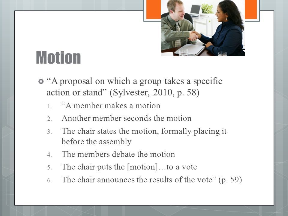 """Motion  """"A proposal on which a group takes a specific action or stand"""" (Sylvester, 2010, p. 58) 1. """"A member makes a motion 2. Another member seconds"""