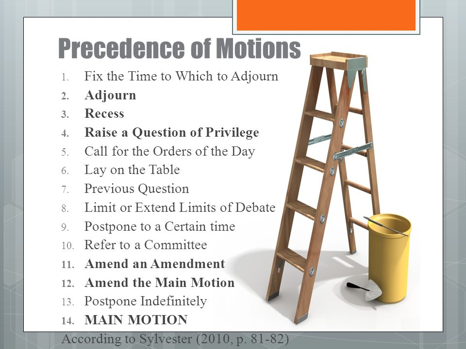 Precedence of Motions 1. Fix the Time to Which to Adjourn 2. Adjourn 3. Recess 4. Raise a Question of Privilege 5. Call for the Orders of the Day 6. L