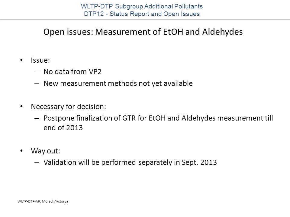 WLTP-DTP-AP, Mörsch/Astorga WLTP-DTP Subgroup Additional Pollutants DTP12 - Status Report and Open Issues Open issues: Measurement of EtOH and Aldehydes Issue: – No data from VP2 – New measurement methods not yet available Necessary for decision: – Postpone finalization of GTR for EtOH and Aldehydes measurement till end of 2013 Way out: – Validation will be performed separately in Sept.