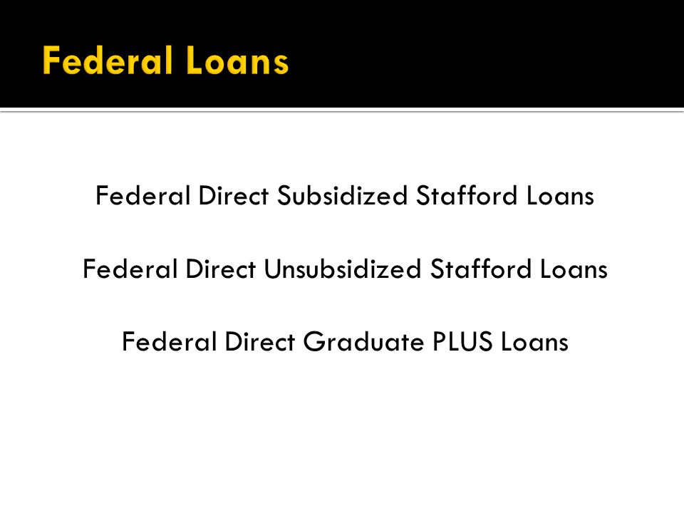 Federal Direct Subsidized Stafford Loans Federal Direct Unsubsidized Stafford Loans Federal Direct Graduate PLUS Loans