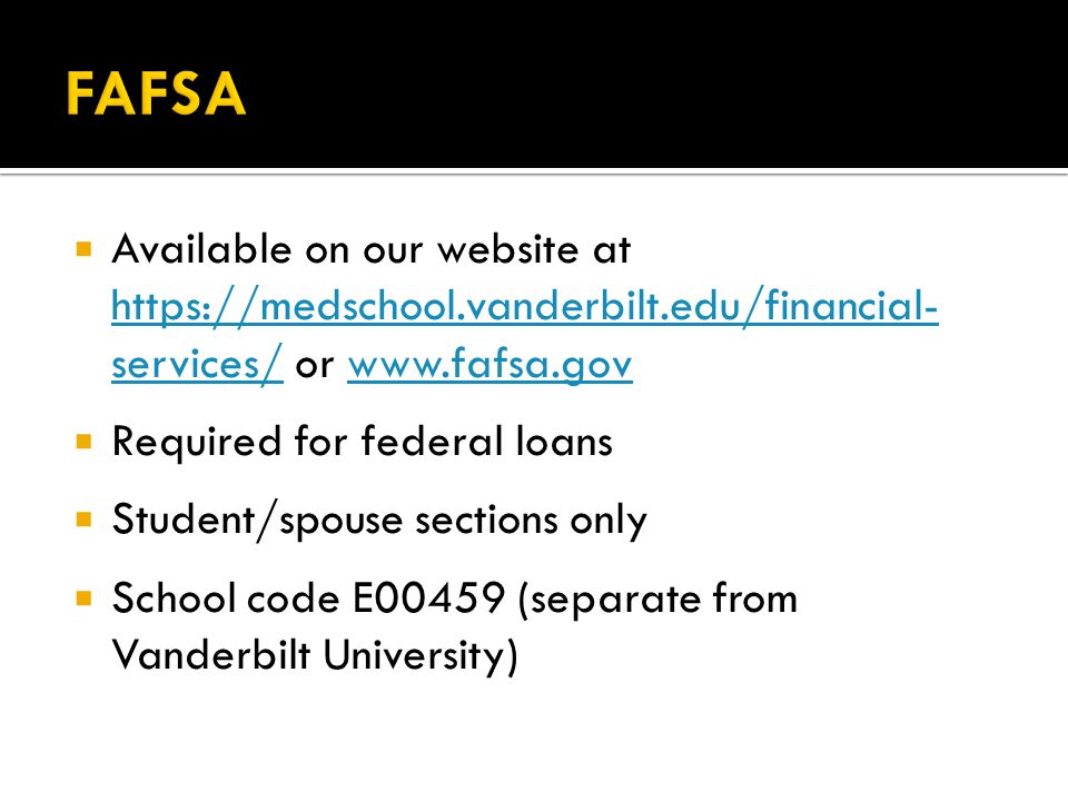  Available on our website at https://medschool.vanderbilt.edu/financial- services/ or www.fafsa.gov https://medschool.vanderbilt.edu/financial- services/www.fafsa.gov  Required for federal loans  Student/spouse sections only  School code E00459 (separate from Vanderbilt University)