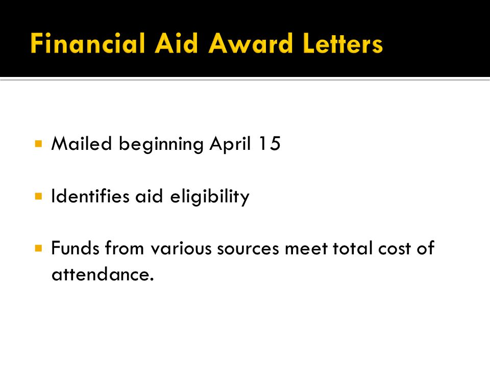  Mailed beginning April 15  Identifies aid eligibility  Funds from various sources meet total cost of attendance.