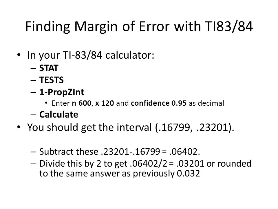 Finding Margin of Error with TI83/84 In your TI-83/84 calculator: – STAT – TESTS – 1-PropZInt Enter n 600, x 120 and confidence 0.95 as decimal – Calc