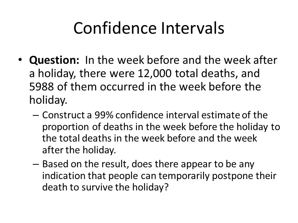 Confidence Intervals Question: In the week before and the week after a holiday, there were 12,000 total deaths, and 5988 of them occurred in the week
