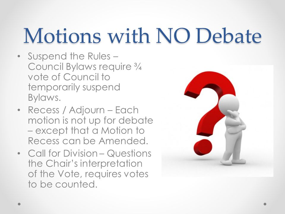 Motions with NO Debate Object to Consideration - Avoid the motion altogether. (2/3 vote) Call the Question - End debate on the motion under considerat