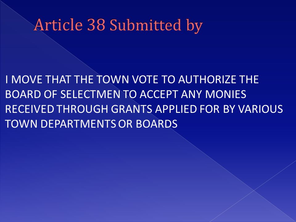 I MOVE THAT THE TOWN VOTE TO AUTHORIZE THE BOARD OF SELECTMEN TO ACCEPT ANY MONIES RECEIVED THROUGH GRANTS APPLIED FOR BY VARIOUS TOWN DEPARTMENTS OR