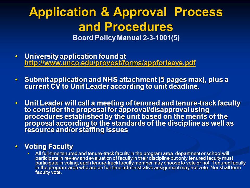 Application & Approval Process and Procedures Application & Approval Process and Procedures Board Policy Manual 2-3-1001(5) University application found at http://www.unco.edu/provost/forms/appforleave.pdfUniversity application found at http://www.unco.edu/provost/forms/appforleave.pdf http://www.unco.edu/provost/forms/appforleave.pdf Submit application and NHS attachment (5 pages max), plus a current CV to Unit Leader according to unit deadline.Submit application and NHS attachment (5 pages max), plus a current CV to Unit Leader according to unit deadline.