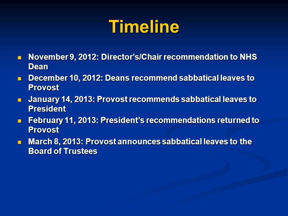 Timeline November 9, 2012: Director's/Chair recommendation to NHS Dean November 9, 2012: Director's/Chair recommendation to NHS Dean December 10, 2012: Deans recommend sabbatical leaves to Provost December 10, 2012: Deans recommend sabbatical leaves to Provost January 14, 2013: Provost recommends sabbatical leaves to President January 14, 2013: Provost recommends sabbatical leaves to President February 11, 2013: President's recommendations returned to Provost February 11, 2013: President's recommendations returned to Provost March 8, 2013: Provost announces sabbatical leaves to the Board of Trustees March 8, 2013: Provost announces sabbatical leaves to the Board of Trustees