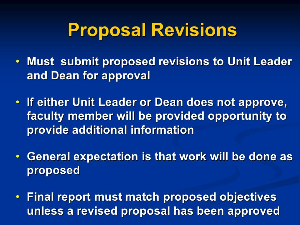Proposal Revisions Must submit proposed revisions to Unit Leader and Dean for approvalMust submit proposed revisions to Unit Leader and Dean for approval If either Unit Leader or Dean does not approve, faculty member will be provided opportunity to provide additional informationIf either Unit Leader or Dean does not approve, faculty member will be provided opportunity to provide additional information General expectation is that work will be done as proposedGeneral expectation is that work will be done as proposed Final report must match proposed objectives unless a revised proposal has been approvedFinal report must match proposed objectives unless a revised proposal has been approved
