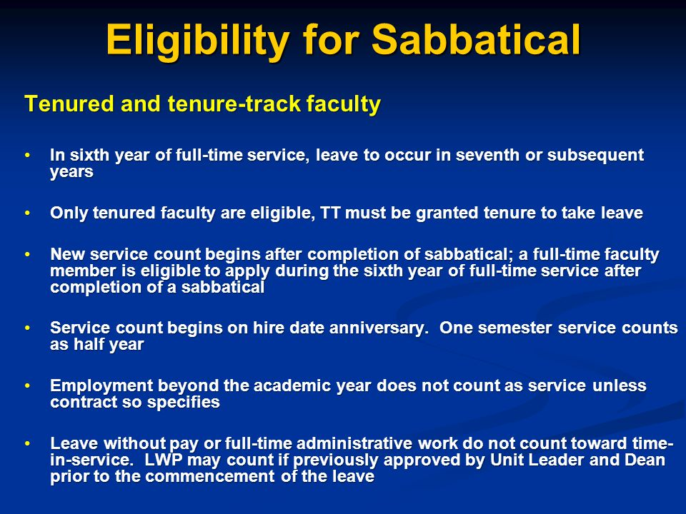 Eligibility for Sabbatical Part-time tenured faculty Receive prorated credit toward eligibility that is proportional to FTE assignmentReceive prorated credit toward eligibility that is proportional to FTE assignment - 2 semesters @ 0.5 FTE = 1 semester time in service Term faculty IneligibleIneligible If converted to tenure track, must have years of service credited toward sabbatical leave approved by Unit Leader, Dean, and CAO at time of conversion.If converted to tenure track, must have years of service credited toward sabbatical leave approved by Unit Leader, Dean, and CAO at time of conversion.
