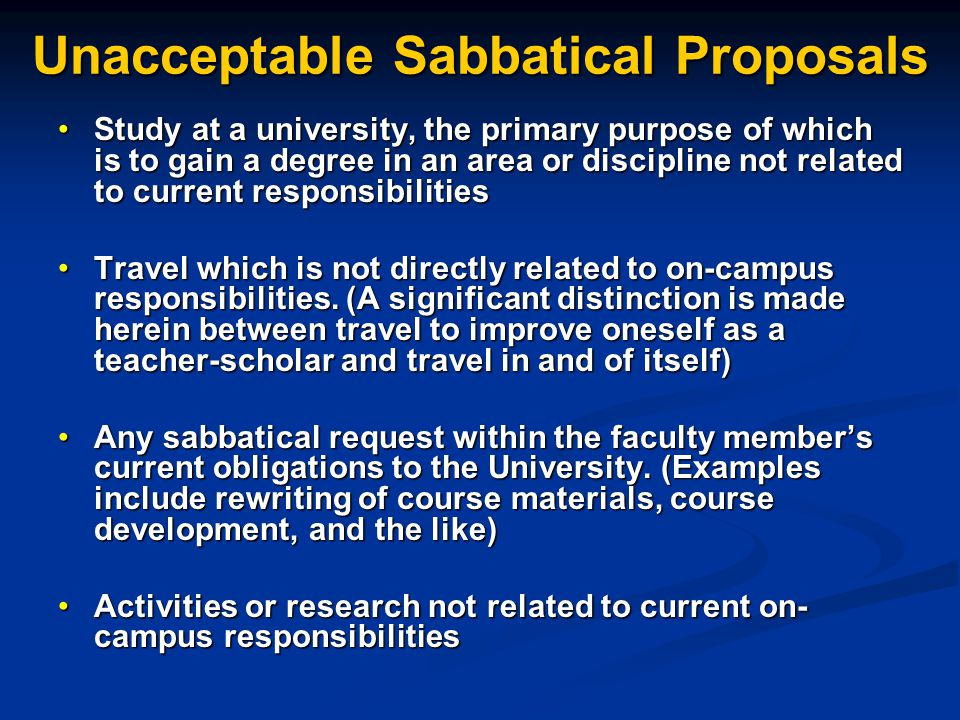Unacceptable Sabbatical Proposals Study at a university, the primary purpose of which is to gain a degree in an area or discipline not related to current responsibilitiesStudy at a university, the primary purpose of which is to gain a degree in an area or discipline not related to current responsibilities Travel which is not directly related to on-campus responsibilities.