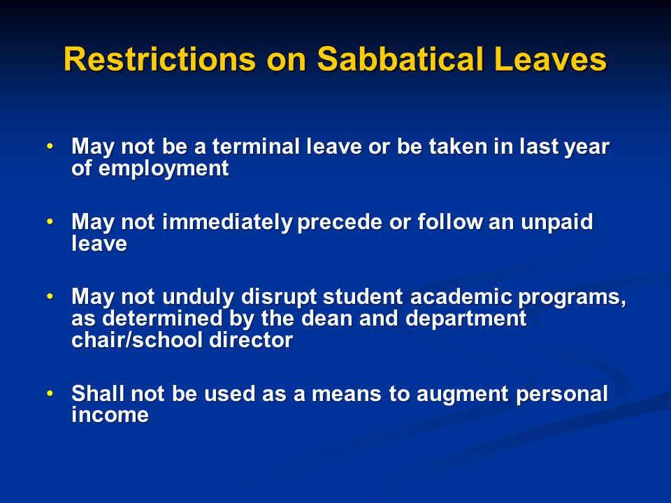 Restrictions on Sabbatical Leaves May not be a terminal leave or be taken in last year of employmentMay not be a terminal leave or be taken in last year of employment May not immediately precede or follow an unpaid leaveMay not immediately precede or follow an unpaid leave May not unduly disrupt student academic programs, as determined by the dean and department chair/school directorMay not unduly disrupt student academic programs, as determined by the dean and department chair/school director Shall not be used as a means to augment personal incomeShall not be used as a means to augment personal income