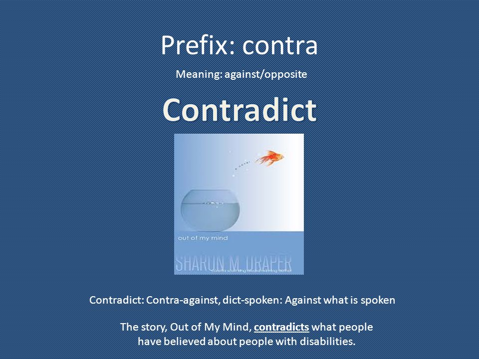 Prefix: contra Meaning: against/opposite Contradict: Contra-against, dict-spoken: Against what is spoken The story, Out of My Mind, contradicts what people have believed about people with disabilities.