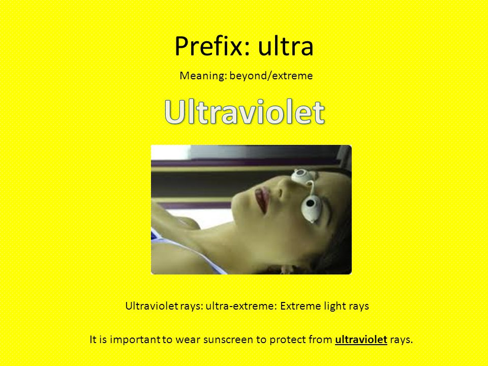 Prefix: ultra Meaning: beyond/extreme Ultraviolet rays: ultra-extreme: Extreme light rays It is important to wear sunscreen to protect from ultraviolet rays.