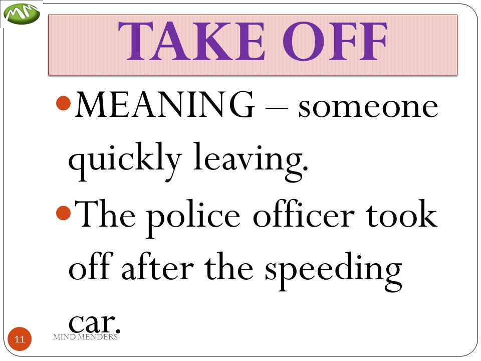 TAKE OFF MEANING – someone quickly leaving. The police officer took off after the speeding car.