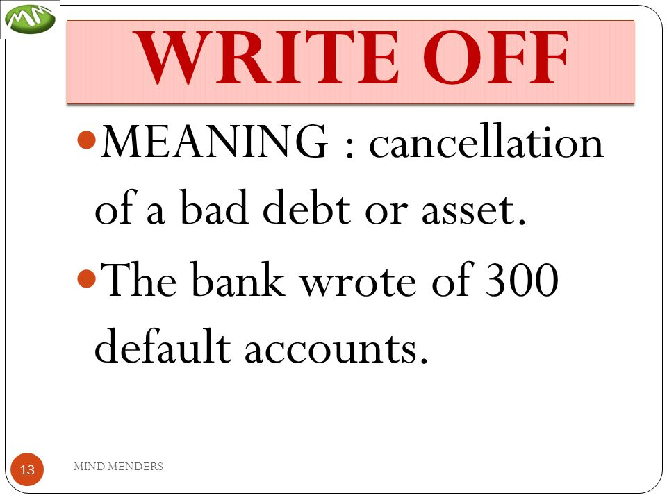 WRITE OFF MEANING : cancellation of a bad debt or asset.