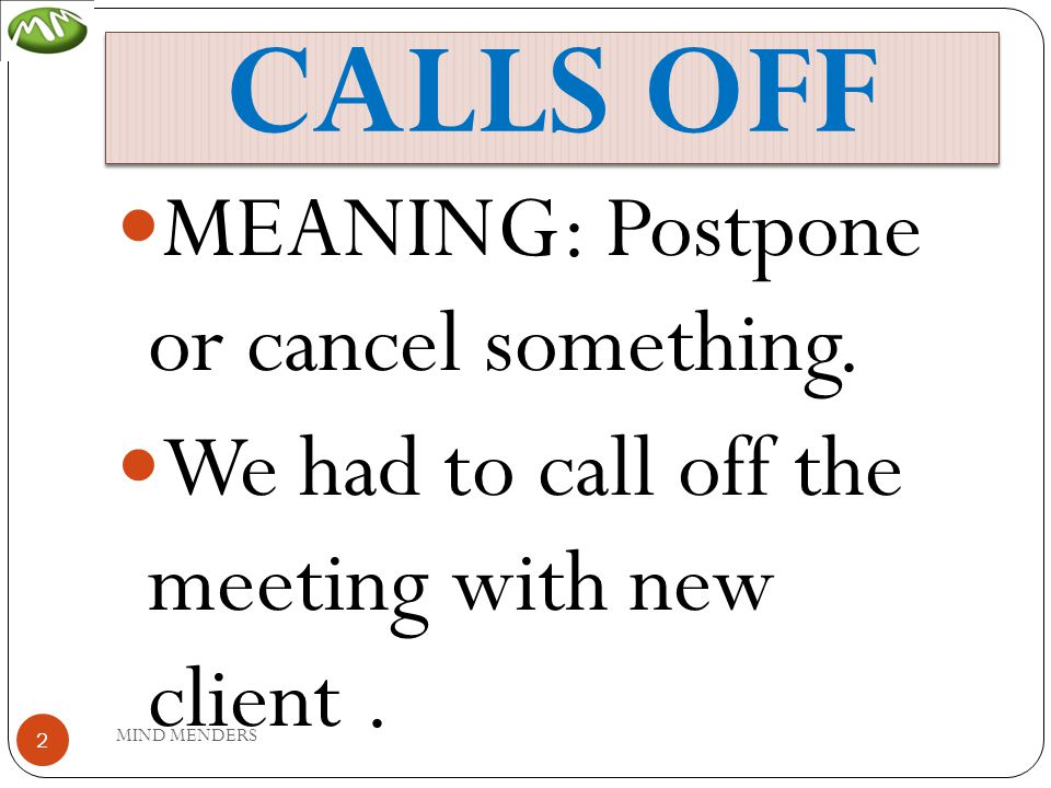 CALLS OFF MEANING: Postpone or cancel something. We had to call off the meeting with new client.