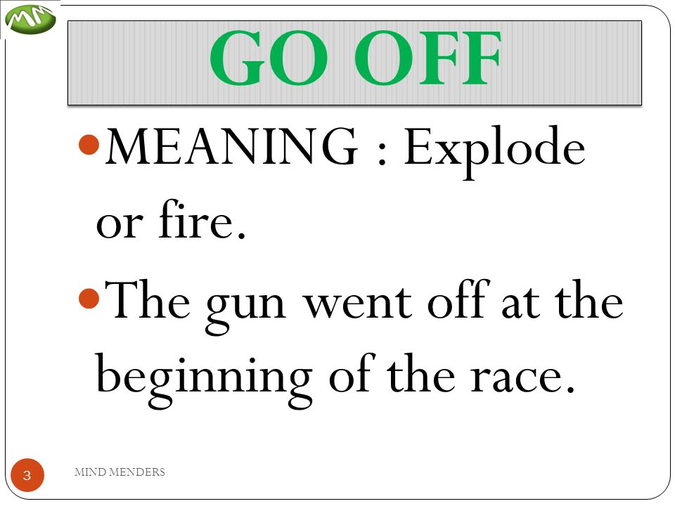 GO OFF MEANING : Explode or fire. The gun went off at the beginning of the race. 3 MIND MENDERS