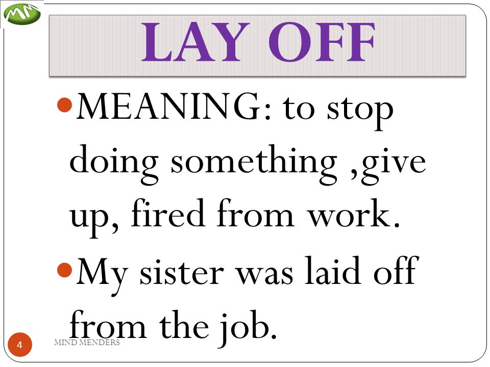 LAY OFF MEANING: to stop doing something,give up, fired from work.