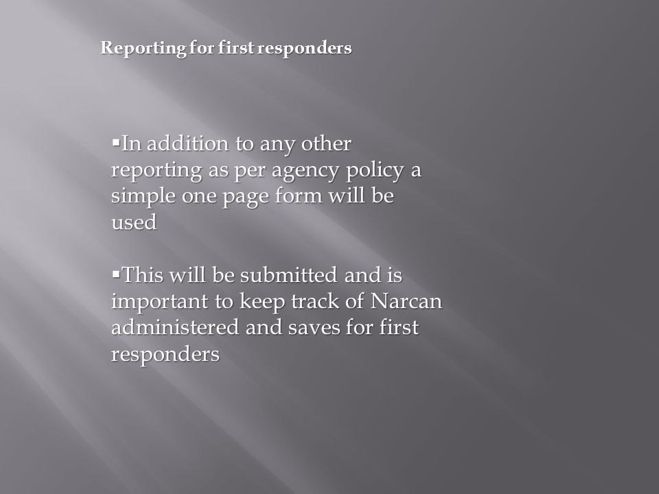 Reporting for first responders  In addition to any other reporting as per agency policy a simple one page form will be used  This will be submitted and is important to keep track of Narcan administered and saves for first responders