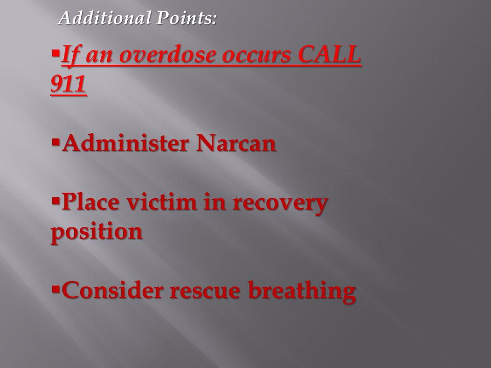 Additional Points:  If an overdose occurs CALL 911  Administer Narcan  Place victim in recovery position  Consider rescue breathing