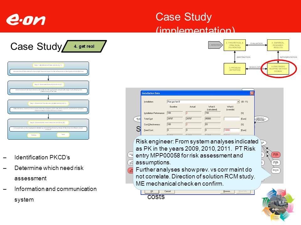 16 Case Study –Identification PKCD's –Determine which need risk assessment –Information and communication system Case Study (implementation) Selection of PKCD's for further analyses –Multiple periods below baseline –Influence on the cost effectiveness –Deviation on performance and costs Risk engineer: From system analyses indicated as PK in the years 2009, 2010, 2011.