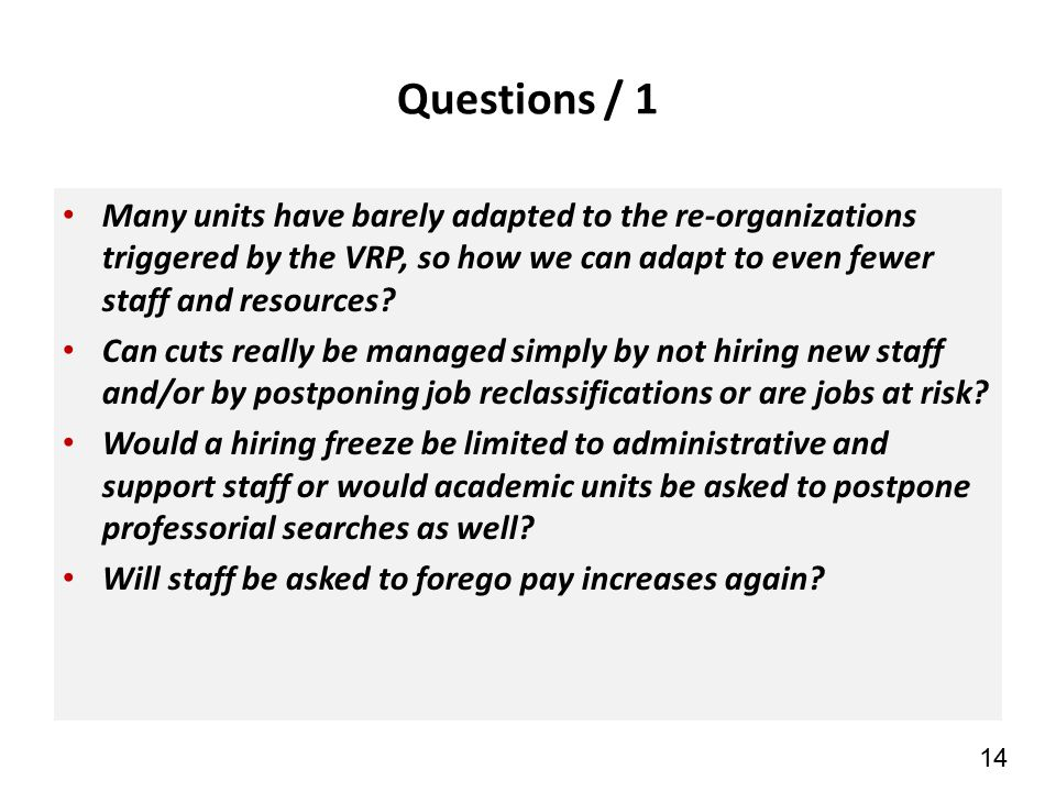 14 Questions / 1 Many units have barely adapted to the re-organizations triggered by the VRP, so how we can adapt to even fewer staff and resources.