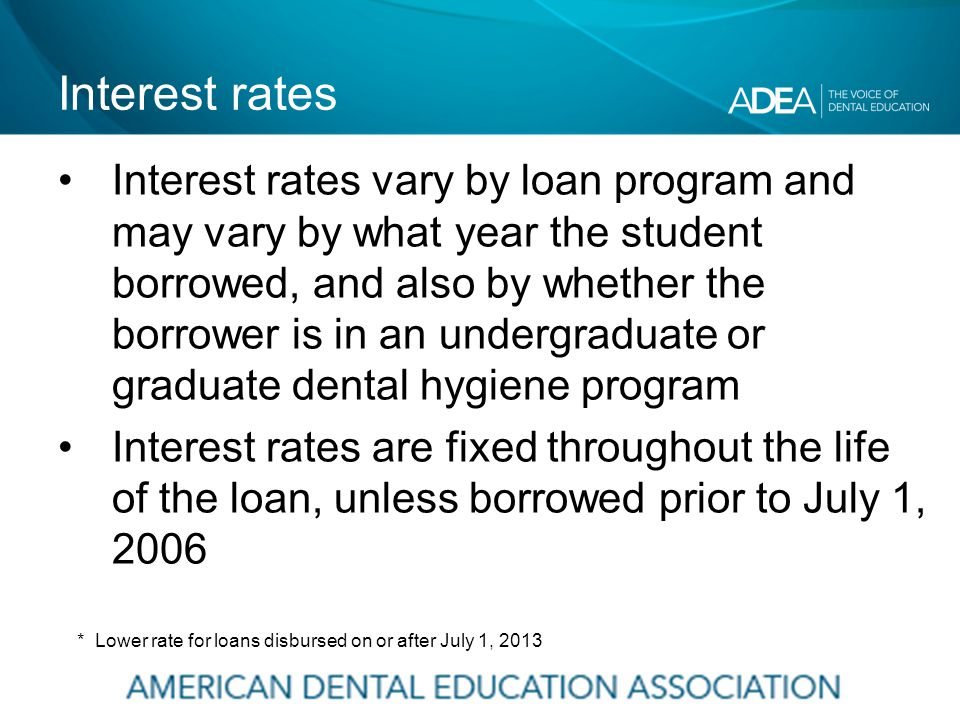 Interest rates Interest rates vary by loan program and may vary by what year the student borrowed, and also by whether the borrower is in an undergraduate or graduate dental hygiene program Interest rates are fixed throughout the life of the loan, unless borrowed prior to July 1, 2006 * Lower rate for loans disbursed on or after July 1, 2013