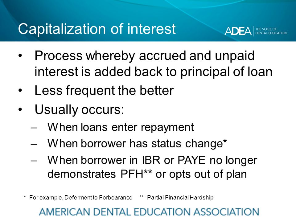 Capitalization of interest Process whereby accrued and unpaid interest is added back to principal of loan Less frequent the better Usually occurs: –When loans enter repayment –When borrower has status change* –When borrower in IBR or PAYE no longer demonstrates PFH** or opts out of plan * For example, Deferment to Forbearance ** Partial Financial Hardship