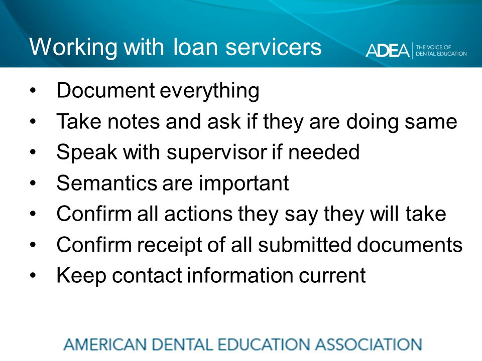Working with loan servicers Document everything Take notes and ask if they are doing same Speak with supervisor if needed Semantics are important Confirm all actions they say they will take Confirm receipt of all submitted documents Keep contact information current