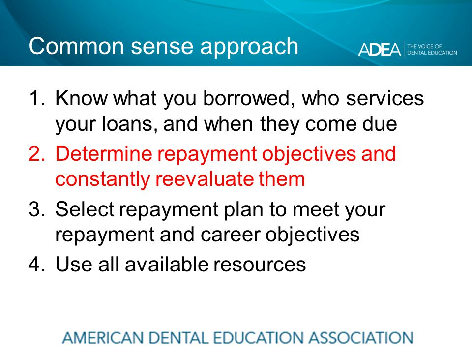 Common sense approach 1.Know what you borrowed, who services your loans, and when they come due 2.Determine repayment objectives and constantly reevaluate them 3.Select repayment plan to meet your repayment and career objectives 4.Use all available resources