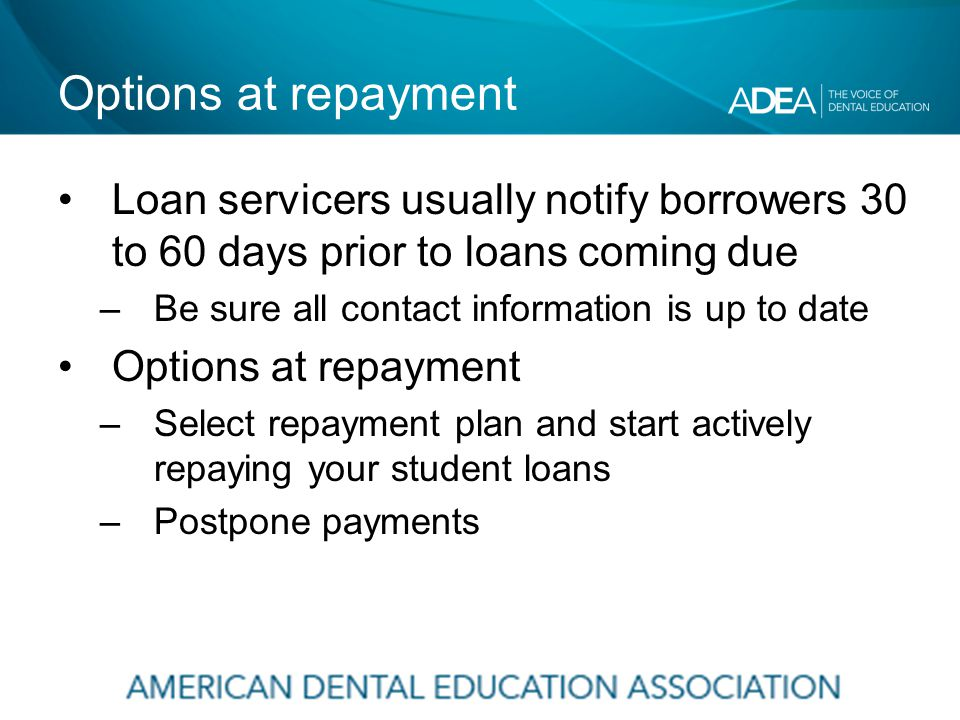 Options at repayment Loan servicers usually notify borrowers 30 to 60 days prior to loans coming due –Be sure all contact information is up to date Options at repayment –Select repayment plan and start actively repaying your student loans –Postpone payments