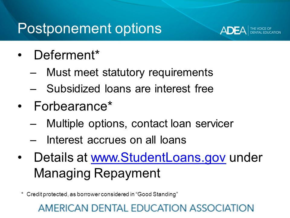 Postponement options Deferment* –Must meet statutory requirements –Subsidized loans are interest free Forbearance* –Multiple options, contact loan servicer –Interest accrues on all loans Details at www.StudentLoans.gov under Managing Repaymentwww.StudentLoans.gov * Credit protected, as borrower considered in Good Standing
