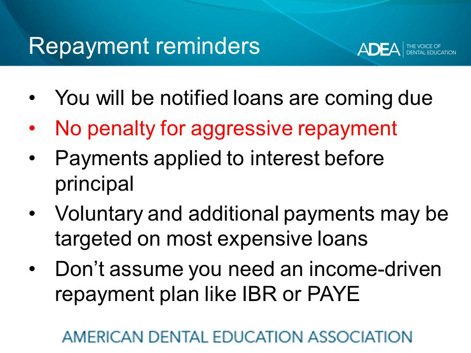 Repayment reminders You will be notified loans are coming due No penalty for aggressive repayment Payments applied to interest before principal Voluntary and additional payments may be targeted on most expensive loans Don't assume you need an income-driven repayment plan like IBR or PAYE