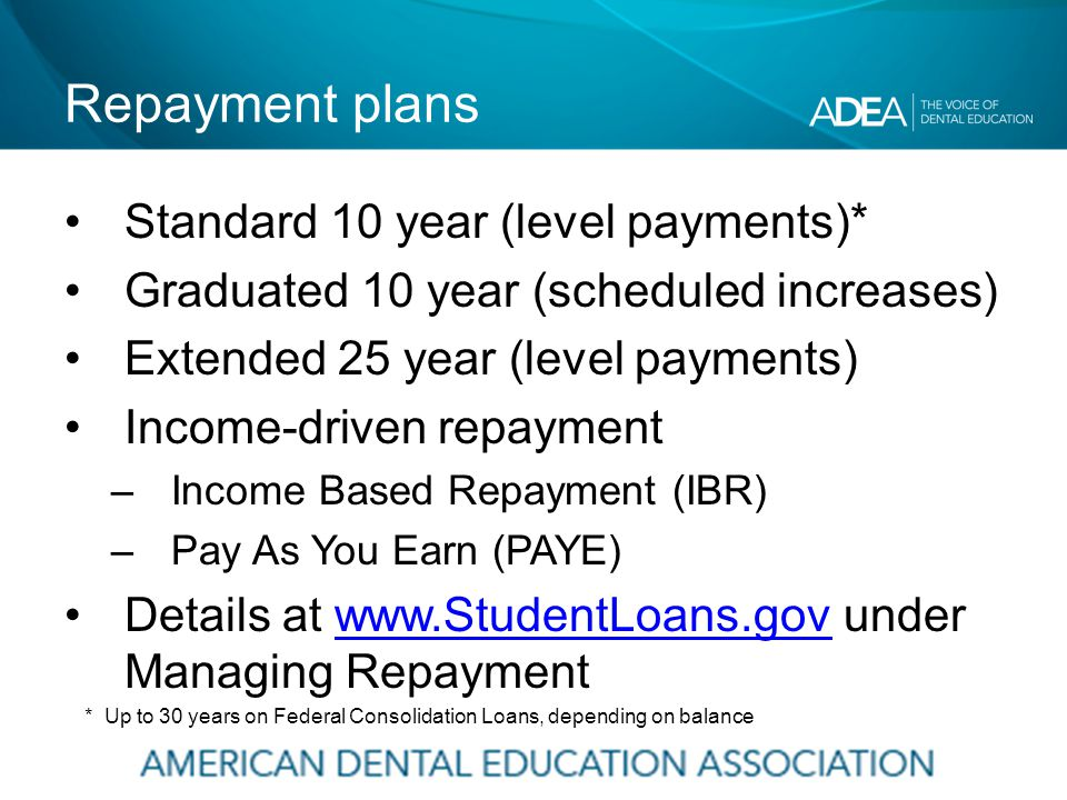 Repayment plans Standard 10 year (level payments)* Graduated 10 year (scheduled increases) Extended 25 year (level payments) Income-driven repayment –Income Based Repayment (IBR) –Pay As You Earn (PAYE) Details at www.StudentLoans.gov under Managing Repaymentwww.StudentLoans.gov * Up to 30 years on Federal Consolidation Loans, depending on balance