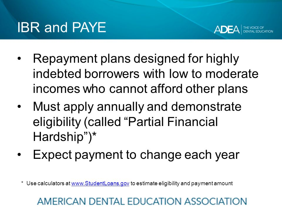 IBR and PAYE Repayment plans designed for highly indebted borrowers with low to moderate incomes who cannot afford other plans Must apply annually and demonstrate eligibility (called Partial Financial Hardship )* Expect payment to change each year * Use calculators at www.StudentLoans.gov to estimate eligibility and payment amountwww.StudentLoans.gov