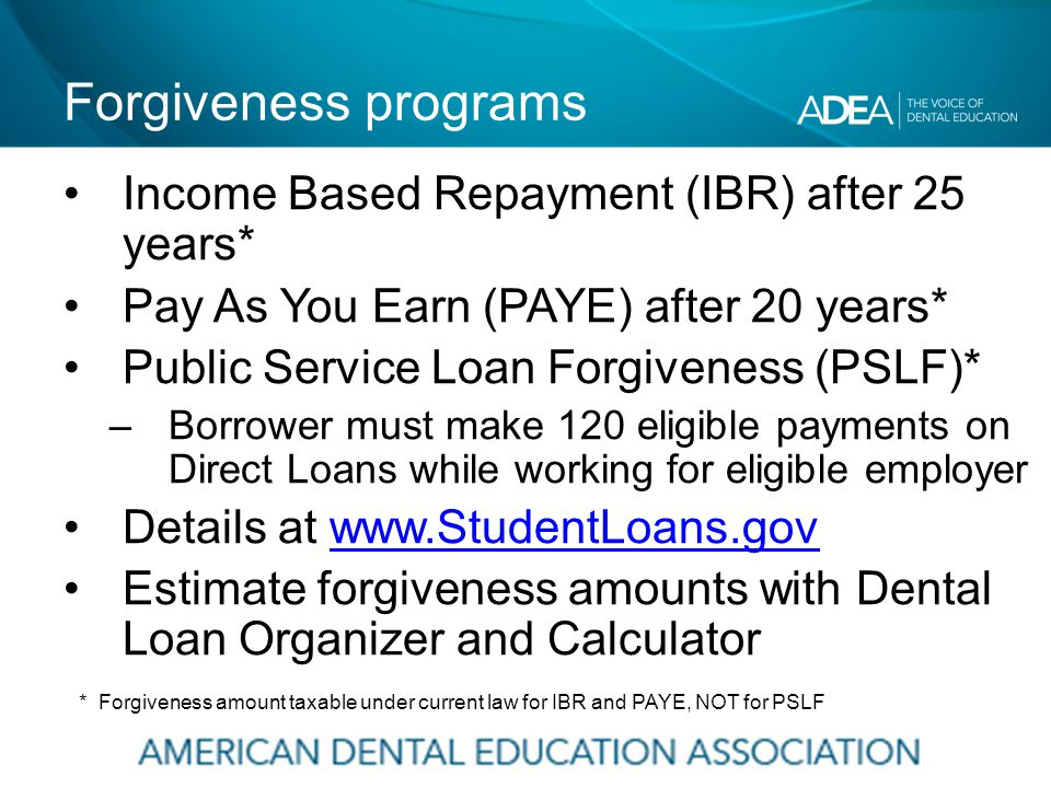 Forgiveness programs Income Based Repayment (IBR) after 25 years* Pay As You Earn (PAYE) after 20 years* Public Service Loan Forgiveness (PSLF)* –Borrower must make 120 eligible payments on Direct Loans while working for eligible employer Details at www.StudentLoans.govwww.StudentLoans.gov Estimate forgiveness amounts with Dental Loan Organizer and Calculator * Forgiveness amount taxable under current law for IBR and PAYE, NOT for PSLF