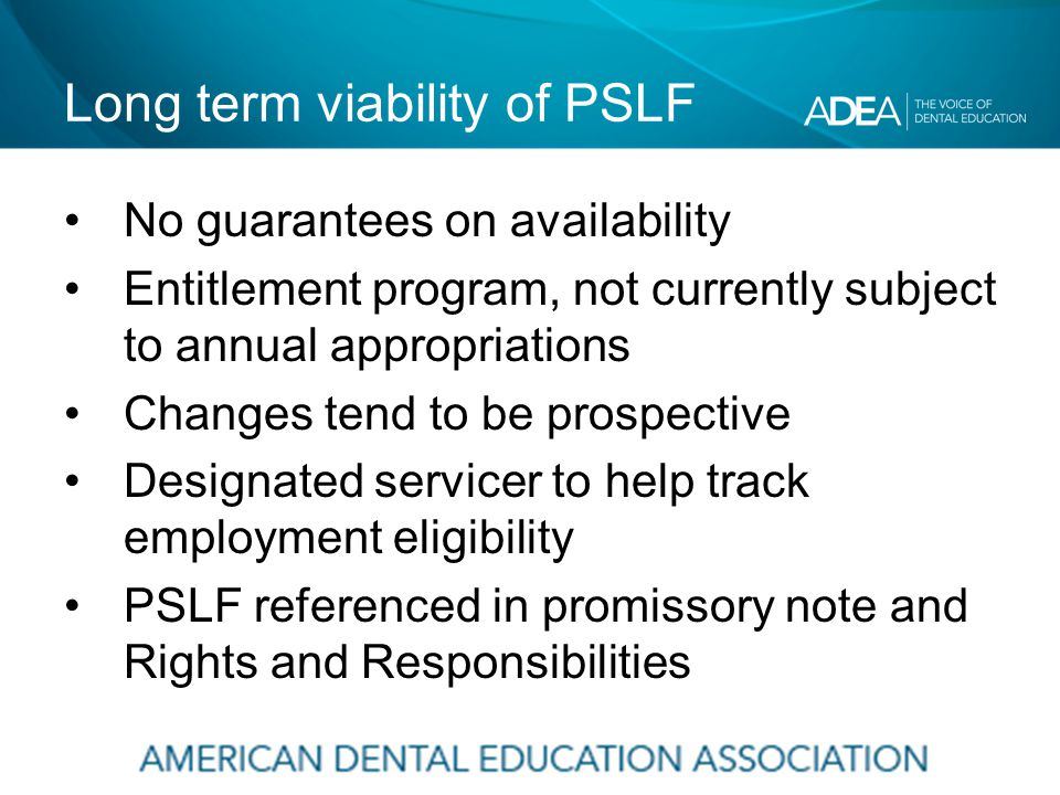 Long term viability of PSLF No guarantees on availability Entitlement program, not currently subject to annual appropriations Changes tend to be prospective Designated servicer to help track employment eligibility PSLF referenced in promissory note and Rights and Responsibilities