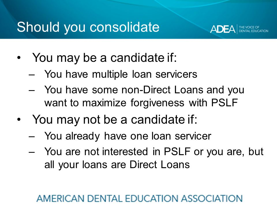 Should you consolidate You may be a candidate if: –You have multiple loan servicers –You have some non-Direct Loans and you want to maximize forgiveness with PSLF You may not be a candidate if: –You already have one loan servicer –You are not interested in PSLF or you are, but all your loans are Direct Loans