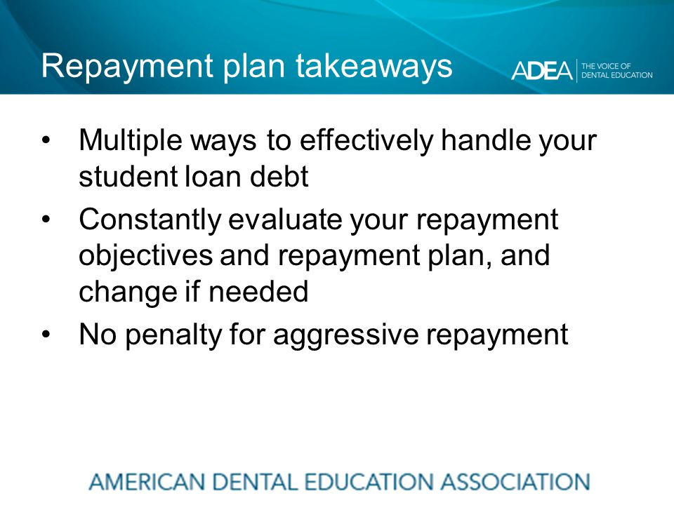 Repayment plan takeaways Multiple ways to effectively handle your student loan debt Constantly evaluate your repayment objectives and repayment plan, and change if needed No penalty for aggressive repayment
