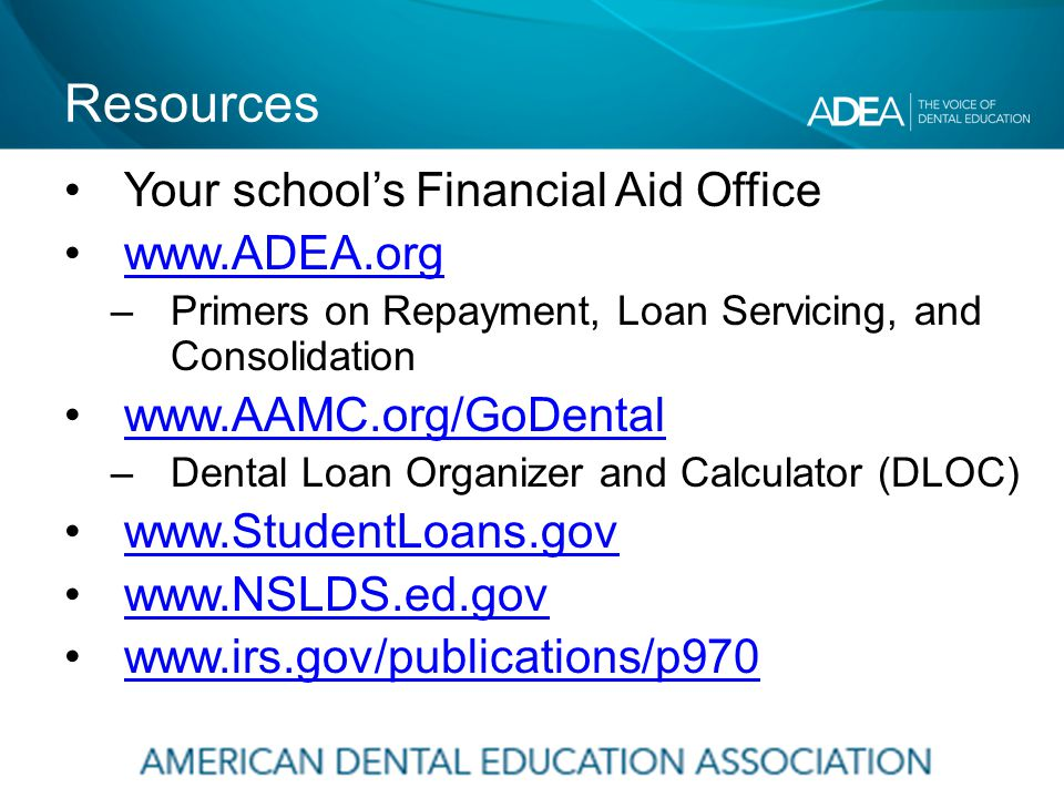 Resources Your school's Financial Aid Office www.ADEA.org –Primers on Repayment, Loan Servicing, and Consolidation www.AAMC.org/GoDental –Dental Loan Organizer and Calculator (DLOC) www.StudentLoans.gov www.NSLDS.ed.gov www.irs.gov/publications/p970