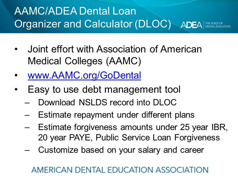 AAMC/ADEA Dental Loan Organizer and Calculator (DLOC) Joint effort with Association of American Medical Colleges (AAMC) www.AAMC.org/GoDental Easy to use debt management tool –Download NSLDS record into DLOC –Estimate repayment under different plans –Estimate forgiveness amounts under 25 year IBR, 20 year PAYE, Public Service Loan Forgiveness –Customize based on your salary and career