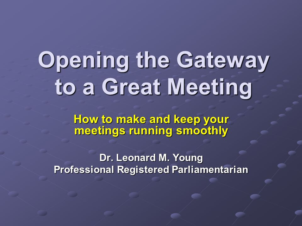 Opening the Gateway to a Great Meeting How to make and keep your meetings running smoothly Dr.