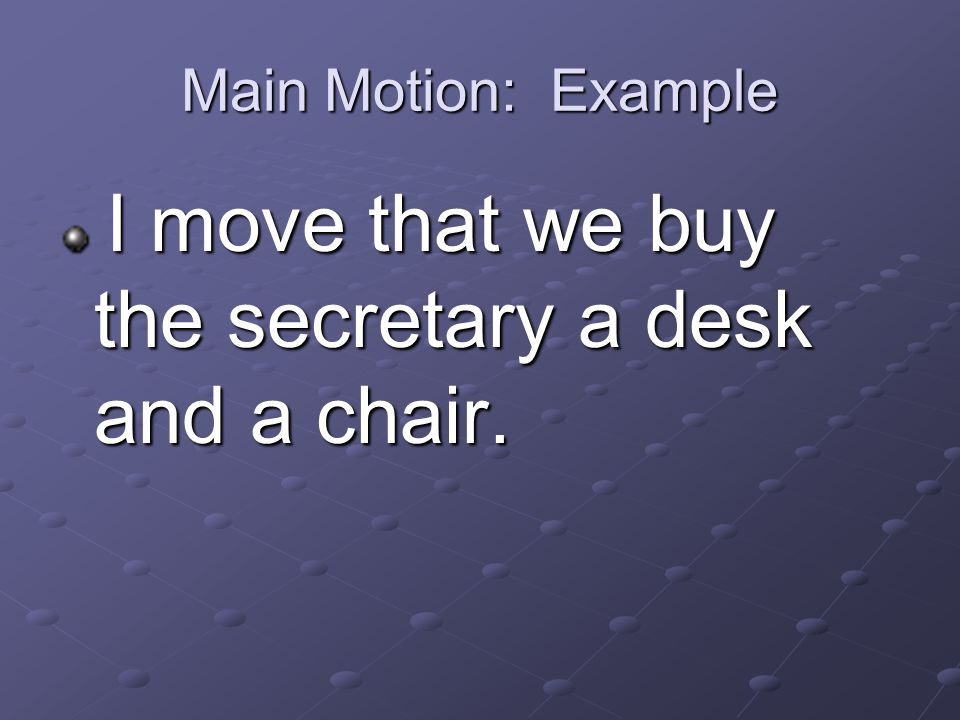 Main Motion: Example I move that we buy the secretary a desk and a chair.