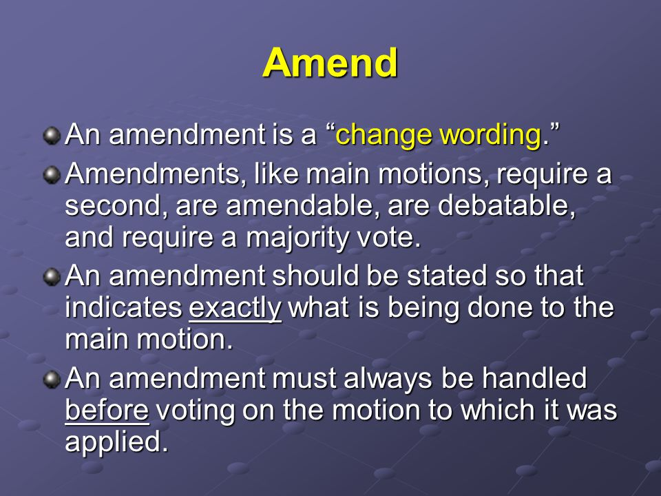 Amend An amendment is a change wording. Amendments, like main motions, require a second, are amendable, are debatable, and require a majority vote.