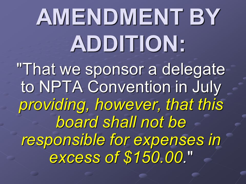 AMENDMENT BY ADDITION: That we sponsor a delegate to NPTA Convention in July providing, however, that this board shall not be responsible for expenses in excess of $150.00.
