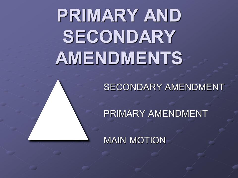 PRIMARY AND SECONDARY AMENDMENTS ▲ SECONDARY AMENDMENT PRIMARY AMENDMENT MAIN MOTION