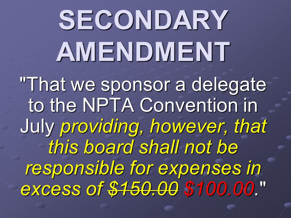 SECONDARY AMENDMENT That we sponsor a delegate to the NPTA Convention in July providing, however, that this board shall not be responsible for expenses in excess of $150.00 $100.00.