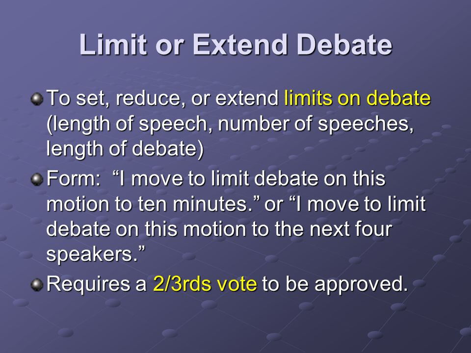 Limit or Extend Debate To set, reduce, or extend limits on debate (length of speech, number of speeches, length of debate) Form: I move to limit debate on this motion to ten minutes. or I move to limit debate on this motion to the next four speakers. Requires a 2/3rds vote to be approved.